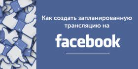 Как создать запланированную трансляцию на Facebook